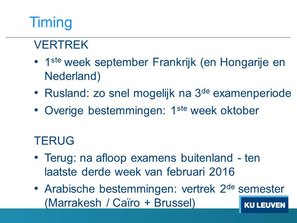 VERTREK 1 ste week september Frankrijk (en Hongarije en Nederland) Rusland: zo snel mogelijk na 3 de examenperiode Overige bestemmingen: 1 ste week oktober TERUG Terug: na afloop examens buitenland - ten laatste derde week van februari 2016 Arabische bestemmingen: vertrek 2 de semester (Marrakesh / Caïro + Brussel) Timing