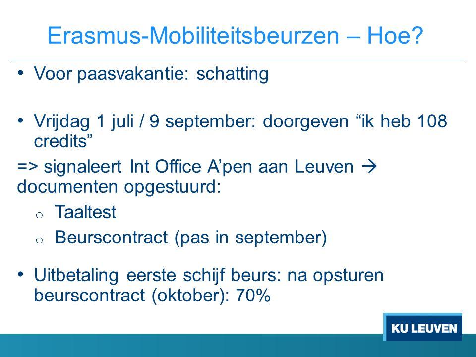 Voor paasvakantie: schatting Vrijdag 1 juli / 9 september: doorgeven ik heb 108 credits => signaleert Int Office A'pen aan Leuven  documenten opgestuurd: o Taaltest o Beurscontract (pas in september) Uitbetaling eerste schijf beurs: na opsturen beurscontract (oktober): 70% Erasmus-Mobiliteitsbeurzen – Hoe