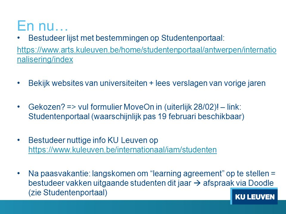 En nu… Bestudeer lijst met bestemmingen op Studentenportaal: https://www.arts.kuleuven.be/home/studentenportaal/antwerpen/internatio nalisering/index