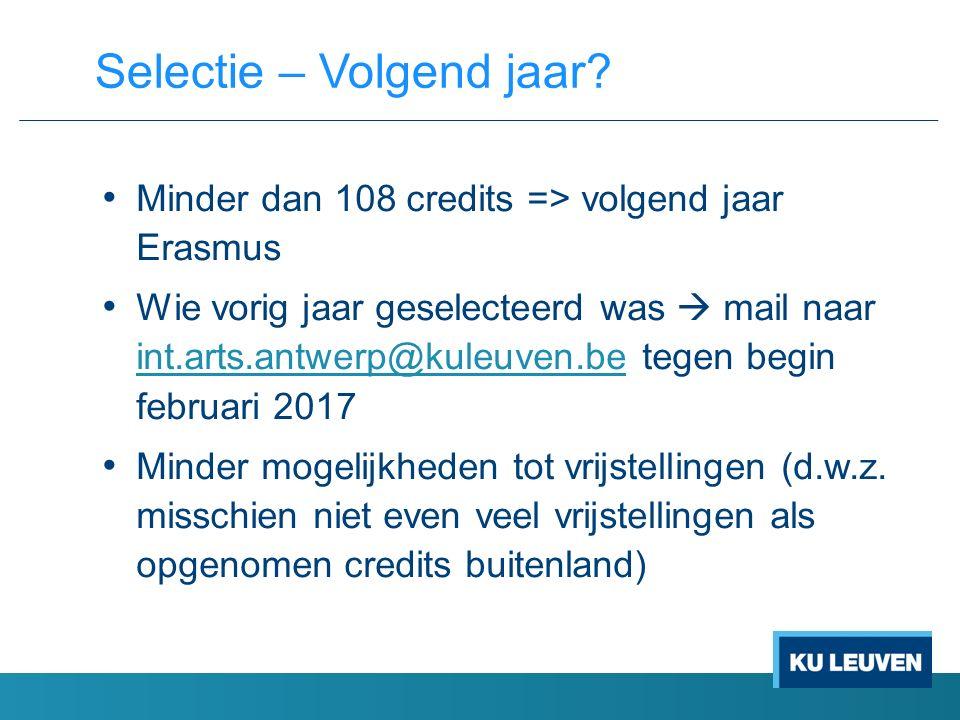 Minder dan 108 credits => volgend jaar Erasmus Wie vorig jaar geselecteerd was  mail naar int.arts.antwerp@kuleuven.be tegen begin februari 2017 int.arts.antwerp@kuleuven.be Minder mogelijkheden tot vrijstellingen (d.w.z.