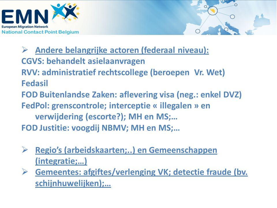  Andere belangrijke actoren (federaal niveau): CGVS: behandelt asielaanvragen RVV: administratief rechtscollege (beroepen Vr. Wet) Fedasil FOD Buiten