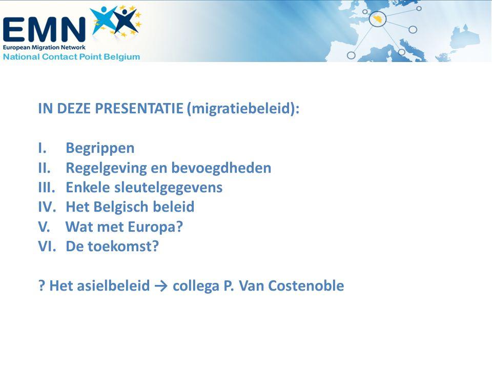 IN DEZE PRESENTATIE (migratiebeleid): I.Begrippen II.Regelgeving en bevoegdheden III.Enkele sleutelgegevens IV.Het Belgisch beleid V. Wat met Europa?