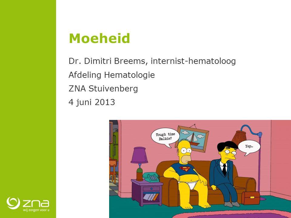 Moeheid Dr. Dimitri Breems, internist-hematoloog Afdeling Hematologie ZNA Stuivenberg 4 juni 2013
