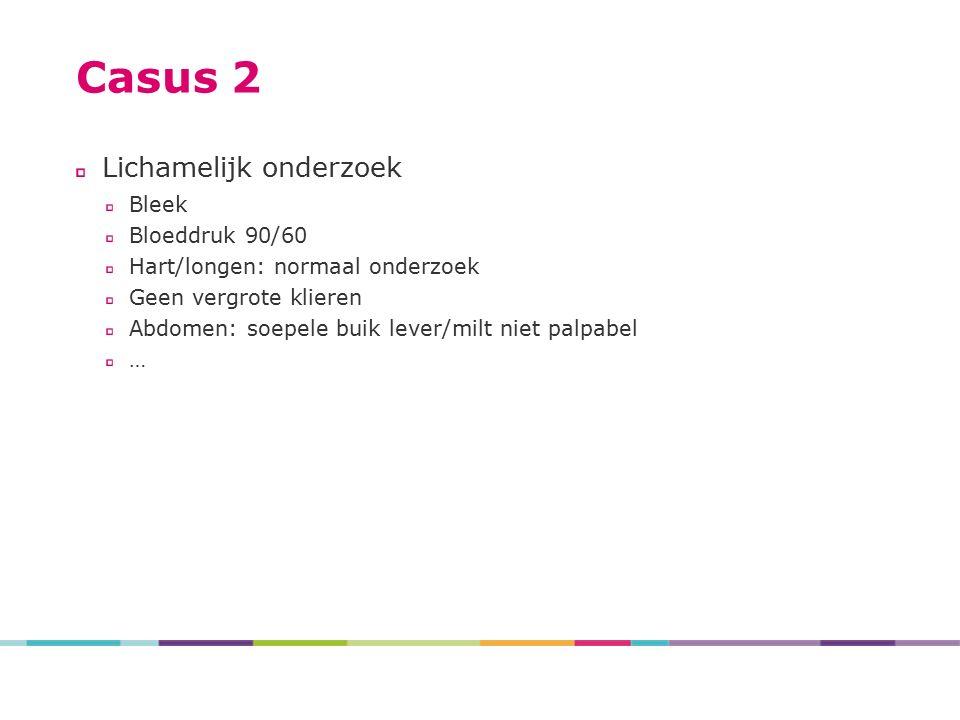 Casus 2 Lichamelijk onderzoek Bleek Bloeddruk 90/60 Hart/longen: normaal onderzoek Geen vergrote klieren Abdomen: soepele buik lever/milt niet palpabe
