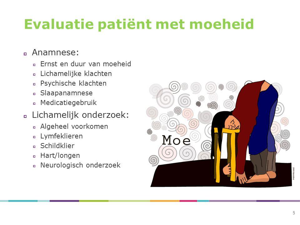 5 Evaluatie patiënt met moeheid Anamnese: Ernst en duur van moeheid Lichamelijke klachten Psychische klachten Slaapanamnese Medicatiegebruik Lichameli