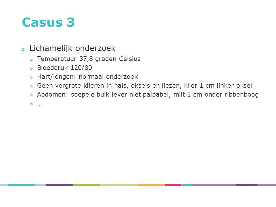 Casus 3 Lichamelijk onderzoek Temperatuur 37,8 graden Celsius Bloeddruk 120/80 Hart/longen: normaal onderzoek Geen vergrote klieren in hals, oksels en