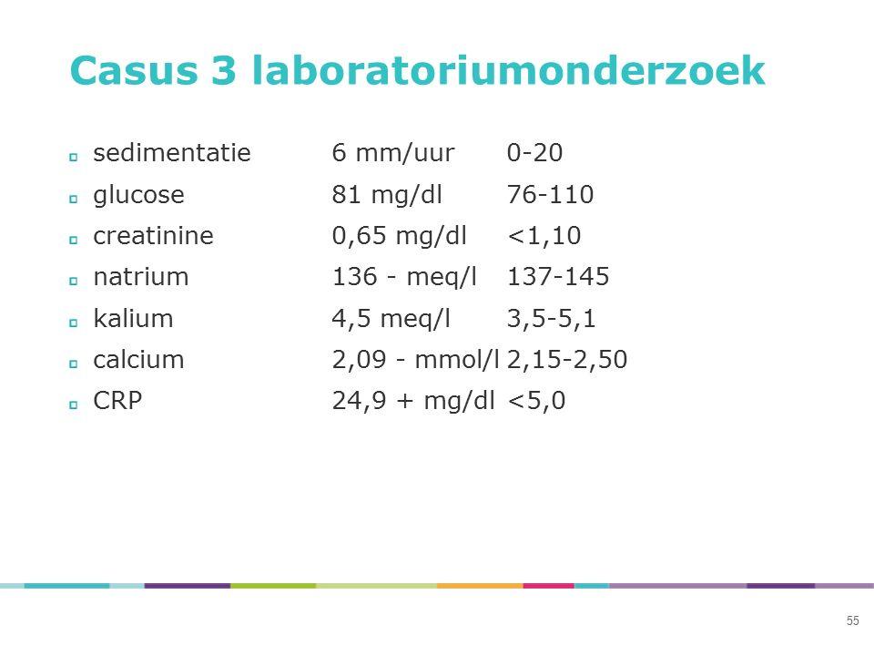 Casus 3 laboratoriumonderzoek sedimentatie6 mm/uur0-20 glucose81 mg/dl76-110 creatinine0,65 mg/dl<1,10 natrium136 - meq/l137-145 kalium4,5 meq/l3,5-5,