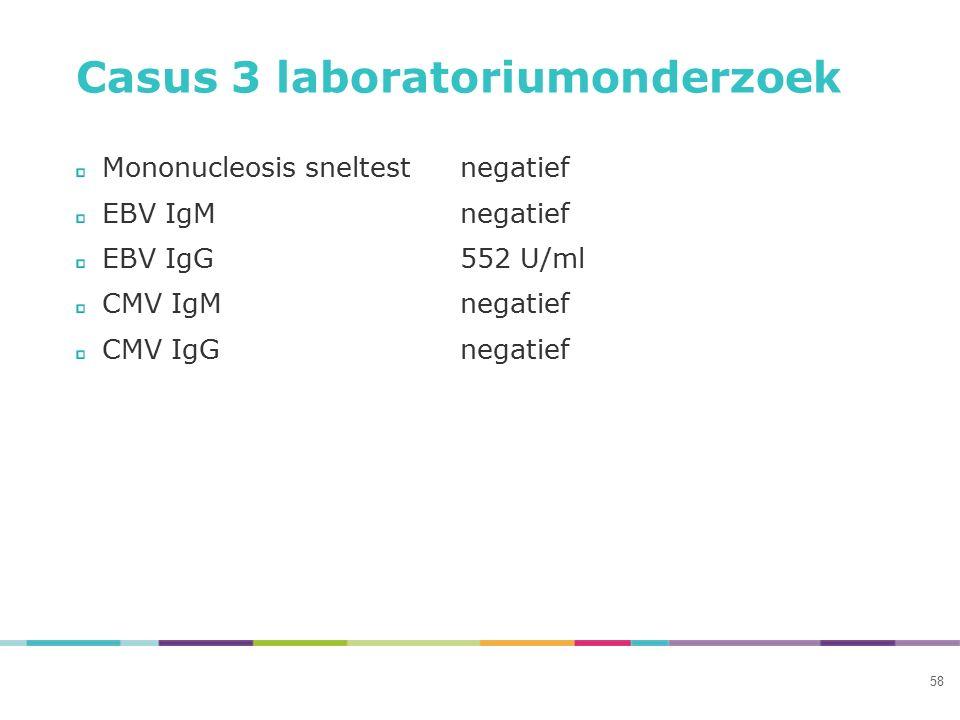 Casus 3 laboratoriumonderzoek Mononucleosis sneltestnegatief EBV IgMnegatief EBV IgG552 U/ml CMV IgMnegatief CMV IgGnegatief 58