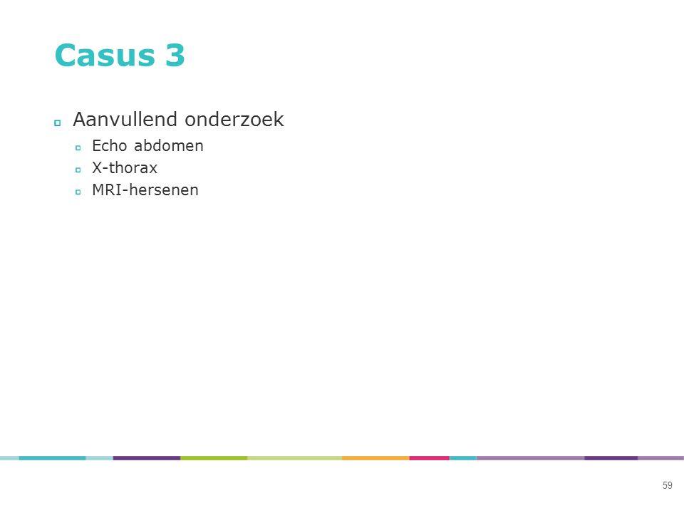 59 Casus 3 Aanvullend onderzoek Echo abdomen X-thorax MRI-hersenen
