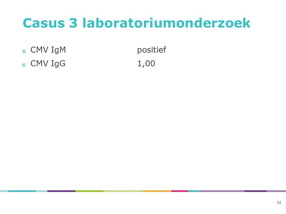 Casus 3 laboratoriumonderzoek CMV IgMpositief CMV IgG1,00 64