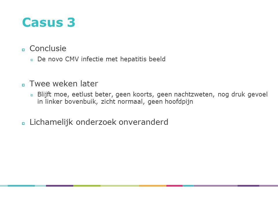 Casus 3 Conclusie De novo CMV infectie met hepatitis beeld Twee weken later Blijft moe, eetlust beter, geen koorts, geen nachtzweten, nog druk gevoel
