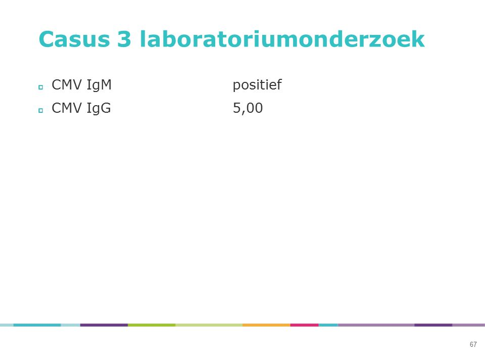 Casus 3 laboratoriumonderzoek CMV IgMpositief CMV IgG5,00 67