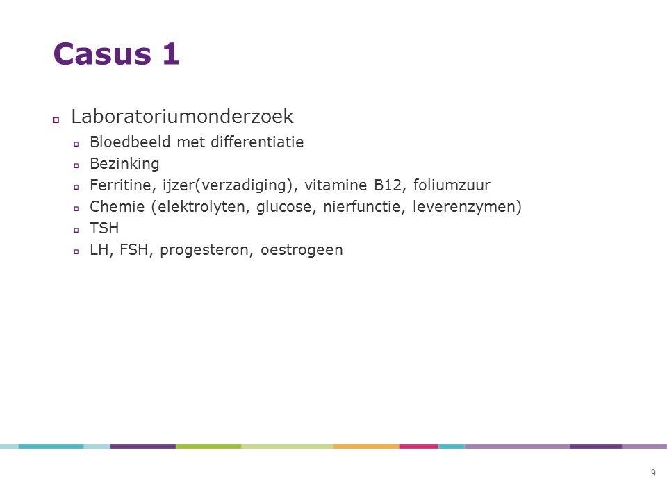 9 Casus 1 Laboratoriumonderzoek Bloedbeeld met differentiatie Bezinking Ferritine, ijzer(verzadiging), vitamine B12, foliumzuur Chemie (elektrolyten,