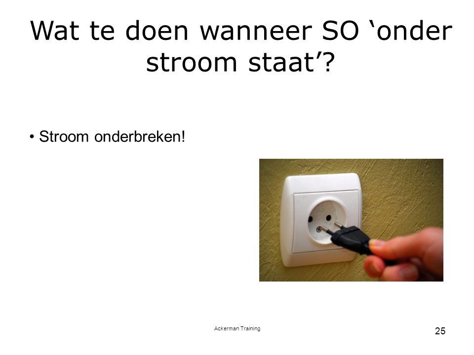 Ackerman Training 25 Wat te doen wanneer SO 'onder stroom staat'? Stroom onderbreken!