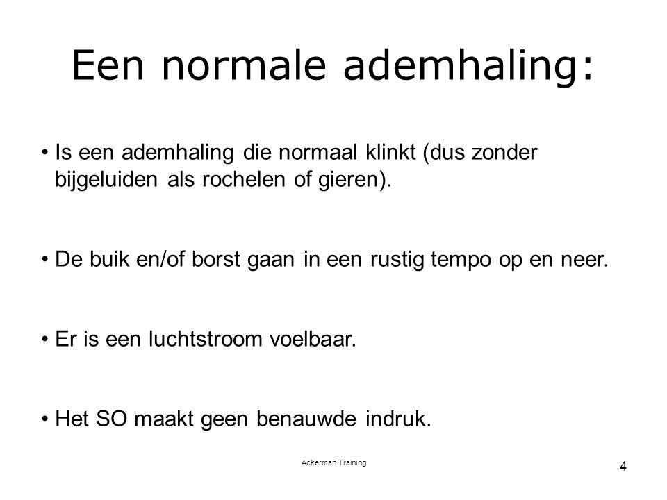 Ackerman Training 4 Een normale ademhaling: Is een ademhaling die normaal klinkt (dus zonder bijgeluiden als rochelen of gieren). De buik en/of borst