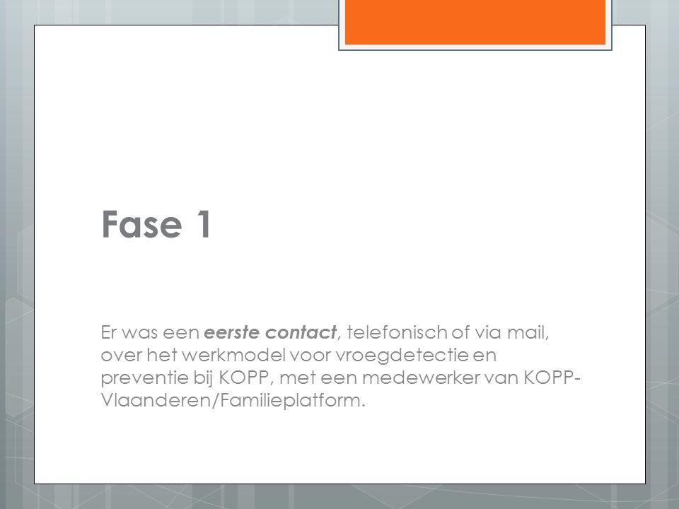 Fase 1 Er was een eerste contact, telefonisch of via mail, over het werkmodel voor vroegdetectie en preventie bij KOPP, met een medewerker van KOPP- Vlaanderen/Familieplatform.