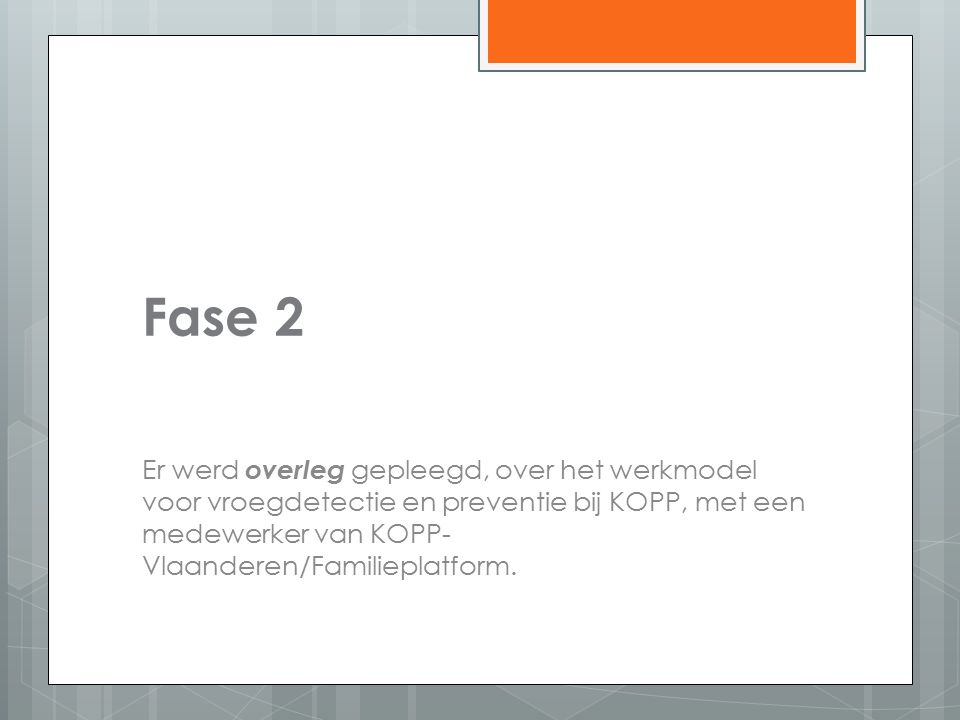 Fase 2 Er werd overleg gepleegd, over het werkmodel voor vroegdetectie en preventie bij KOPP, met een medewerker van KOPP- Vlaanderen/Familieplatform.