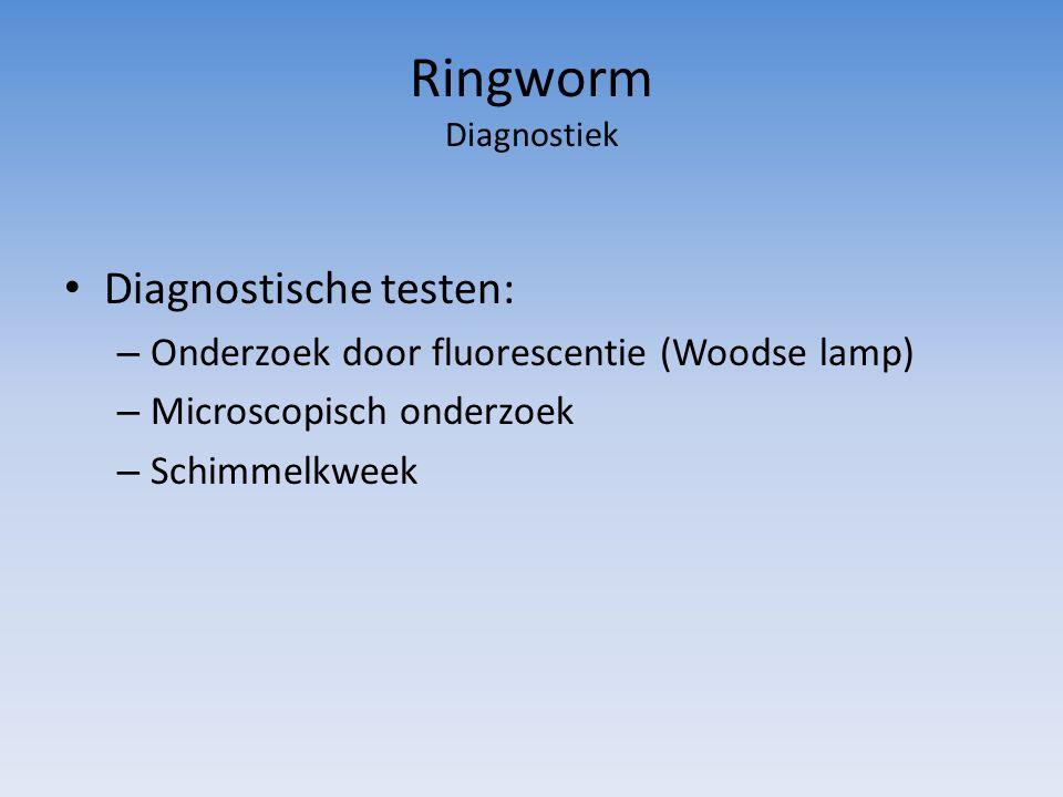 Ringworm Diagnostiek Diagnostische testen: – Onderzoek door fluorescentie (Woodse lamp) – Microscopisch onderzoek – Schimmelkweek