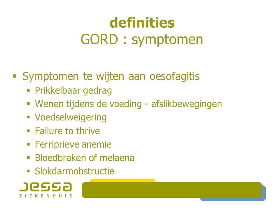 definities GORD : symptomen  Symptomen te wijten aan oesofagitis  Prikkelbaar gedrag  Wenen tijdens de voeding - afslikbewegingen  Voedselweigering  Failure to thrive  Ferriprieve anemie  Bloedbraken of melaena  Slokdarmobstructie