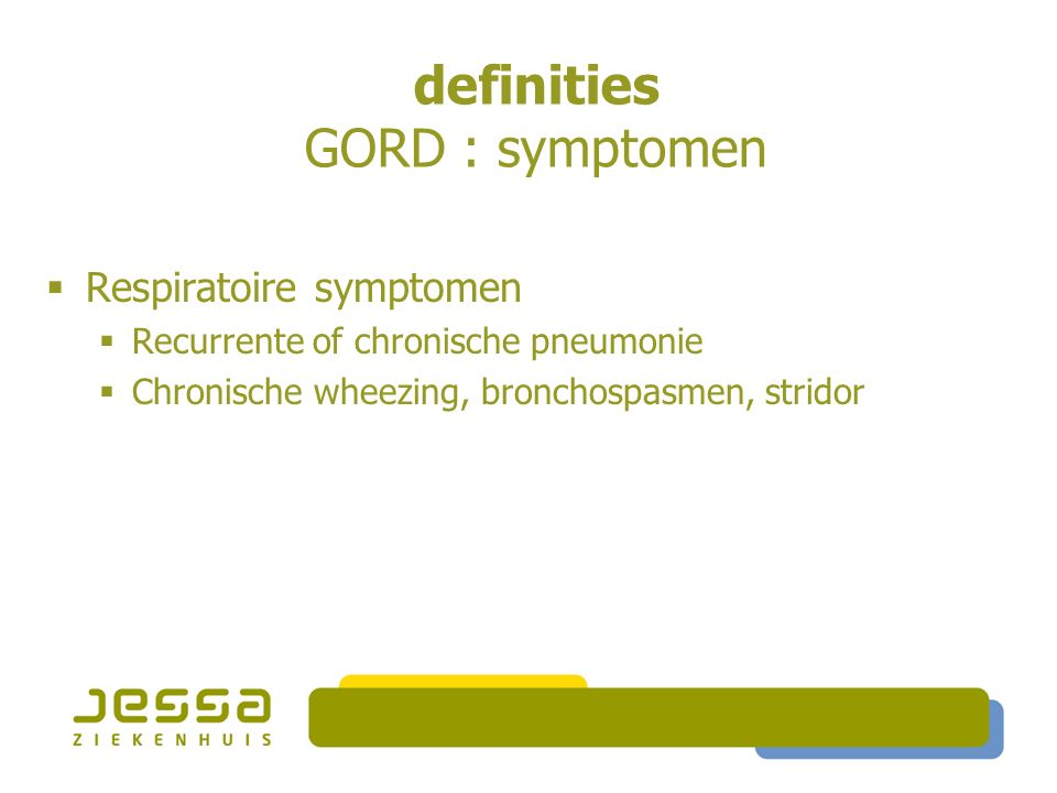 definities GORD : symptomen  Respiratoire symptomen  Recurrente of chronische pneumonie  Chronische wheezing, bronchospasmen, stridor