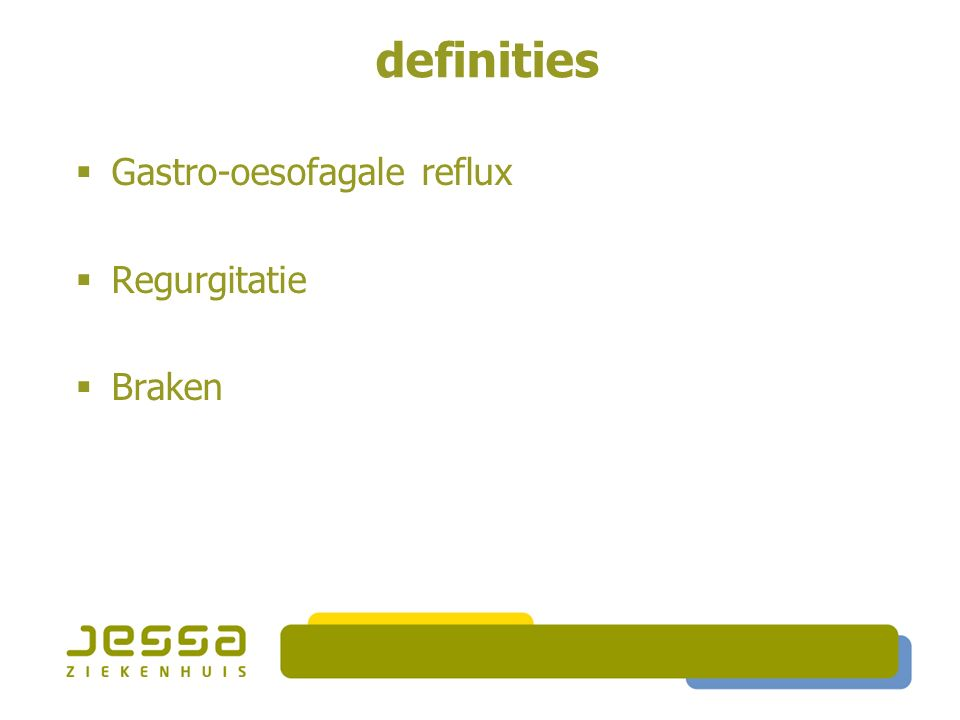 definities  Gastro-oesofagale reflux  Passage van maaginhoud naar de slokdarm  Normaal  abnormaal  Regurgitatie  Braken