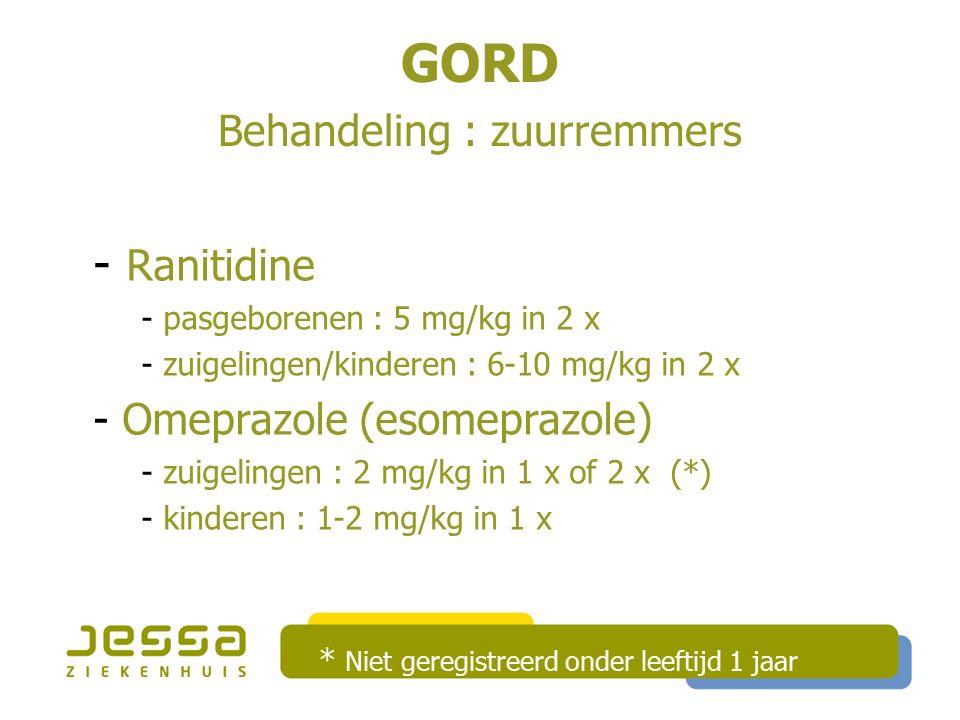 GORD Behandeling : zuurremmers - Ranitidine - pasgeborenen : 5 mg/kg in 2 x - zuigelingen/kinderen : 6-10 mg/kg in 2 x - Omeprazole (esomeprazole) - zuigelingen : 2 mg/kg in 1 x of 2 x (*) - kinderen : 1-2 mg/kg in 1 x * Niet geregistreerd onder leeftijd 1 jaar