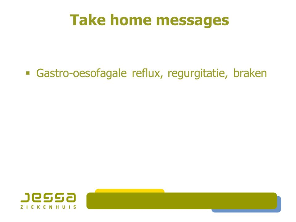 Take home messages  Gastro-oesofagale reflux, regurgitatie, braken