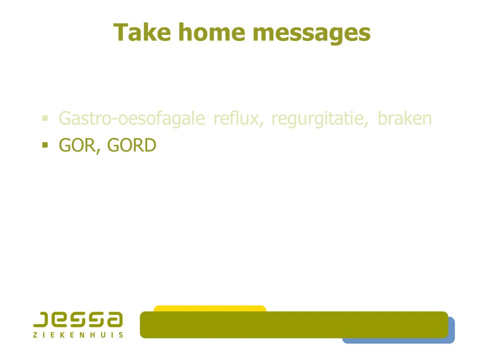 Take home messages  Gastro-oesofagale reflux, regurgitatie, braken  GOR, GORD