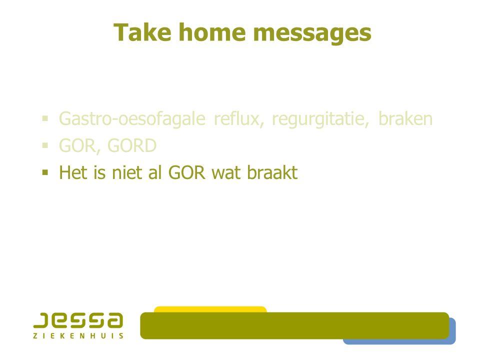 Take home messages  Gastro-oesofagale reflux, regurgitatie, braken  GOR, GORD  Het is niet al GOR wat braakt
