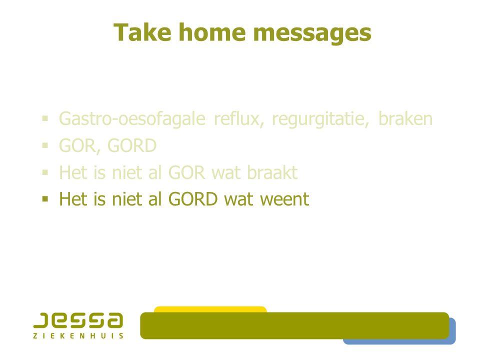 Take home messages  Gastro-oesofagale reflux, regurgitatie, braken  GOR, GORD  Het is niet al GOR wat braakt  Het is niet al GORD wat weent