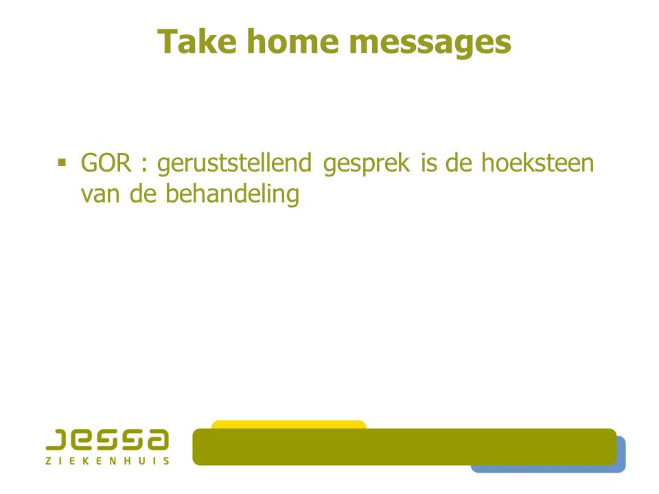 Take home messages  GOR : geruststellend gesprek is de hoeksteen van de behandeling