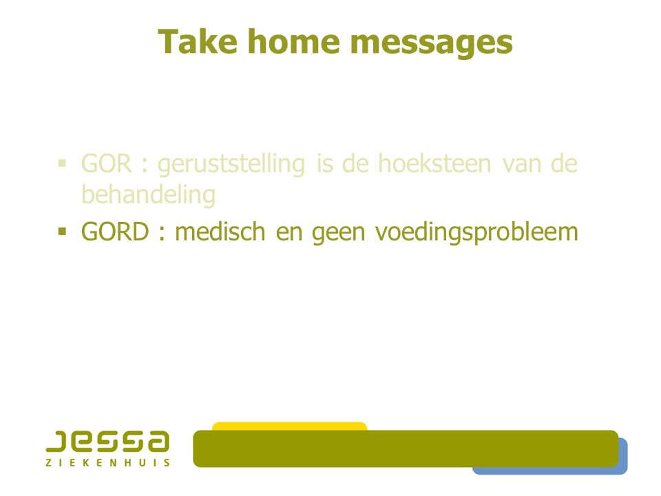 Take home messages  GOR : geruststelling is de hoeksteen van de behandeling  GORD : medisch en geen voedingsprobleem