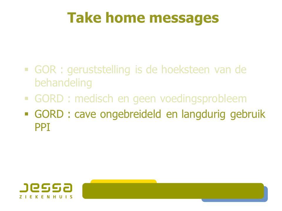 Take home messages  GOR : geruststelling is de hoeksteen van de behandeling  GORD : medisch en geen voedingsprobleem  GORD : cave ongebreideld en langdurig gebruik PPI