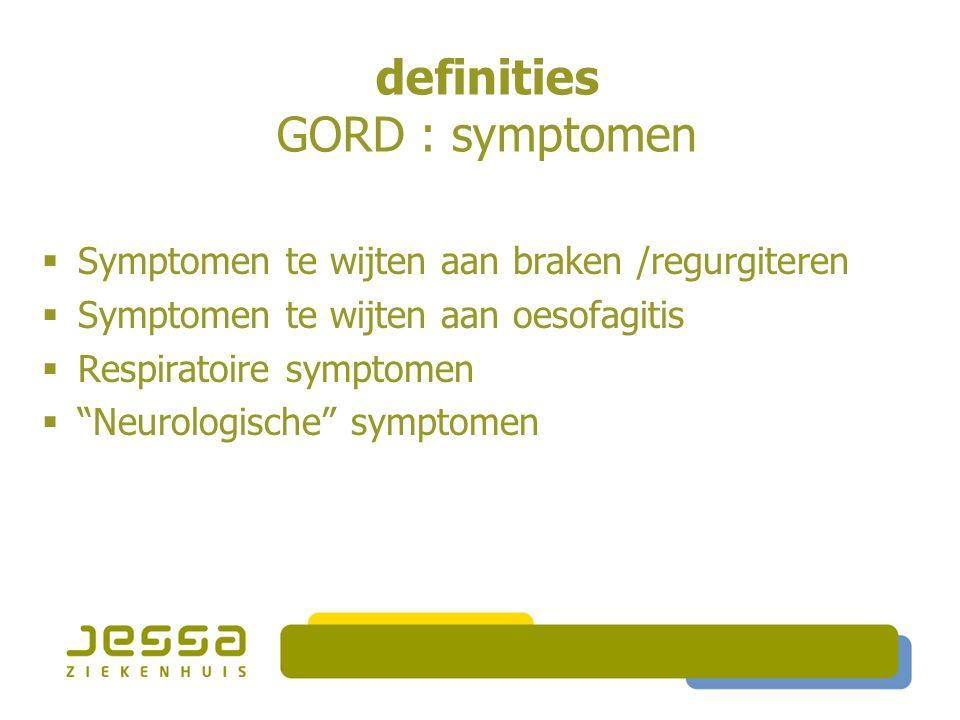 definities GORD : symptomen  Symptomen te wijten aan braken /regurgiteren  Symptomen te wijten aan oesofagitis  Respiratoire symptomen  Neurologische symptomen