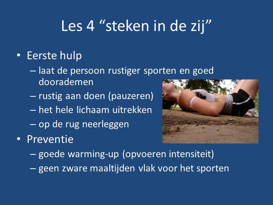 Les 4 steken in de zij Eerste hulp – laat de persoon rustiger sporten en goed doorademen – rustig aan doen (pauzeren) – het hele lichaam uitrekken – op de rug neerleggen Preventie – goede warming-up (opvoeren intensiteit) – geen zware maaltijden vlak voor het sporten
