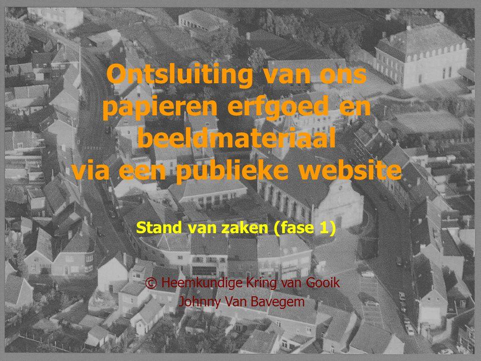 © Heemkundige Kring van Gooik Johnny Van Bavegem Ontsluiting van ons papieren erfgoed en beeldmateriaal via een publieke website Stand van zaken (fase 1)