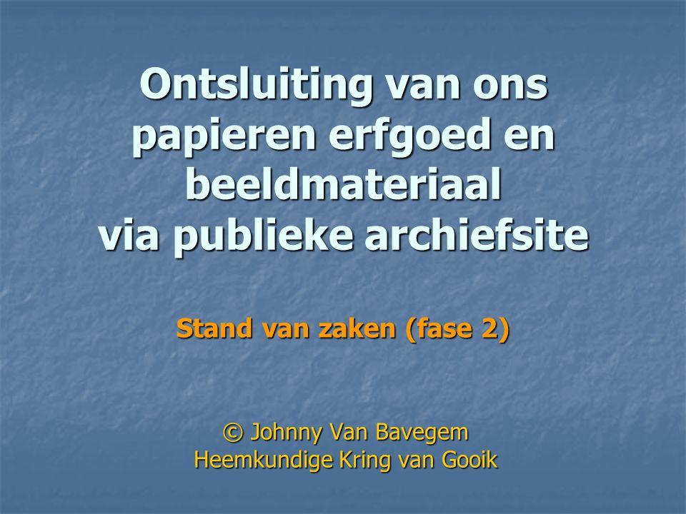 Ontsluiting van ons papieren erfgoed en beeldmateriaal via publieke archiefsite © Johnny Van Bavegem Heemkundige Kring van Gooik Stand van zaken (fase 2)