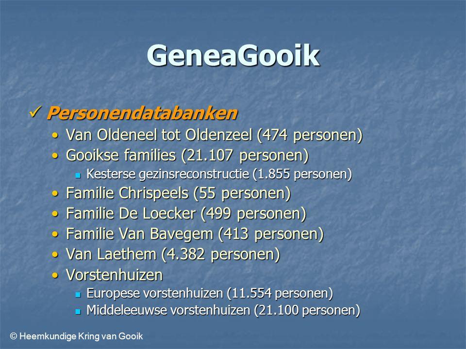 © Heemkundige Kring van Gooik GeneaGooik Personendatabanken Personendatabanken Van Oldeneel tot Oldenzeel (474 personen)Van Oldeneel tot Oldenzeel (474 personen) Gooikse families (21.107 personen)Gooikse families (21.107 personen) Kesterse gezinsreconstructie (1.855 personen) Kesterse gezinsreconstructie (1.855 personen) Familie Chrispeels (55 personen)Familie Chrispeels (55 personen) Familie De Loecker (499 personen)Familie De Loecker (499 personen) Familie Van Bavegem (413 personen)Familie Van Bavegem (413 personen) Van Laethem (4.382 personen)Van Laethem (4.382 personen) VorstenhuizenVorstenhuizen Europese vorstenhuizen (11.554 personen) Europese vorstenhuizen (11.554 personen) Middeleeuwse vorstenhuizen (21.100 personen) Middeleeuwse vorstenhuizen (21.100 personen)
