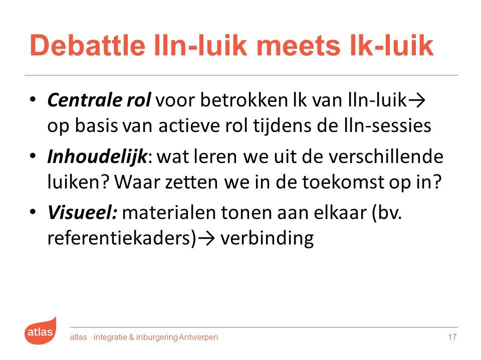 Debattle lln-luik meets lk-luik Centrale rol voor betrokken lk van lln-luik→ op basis van actieve rol tijdens de lln-sessies Inhoudelijk: wat leren we uit de verschillende luiken.