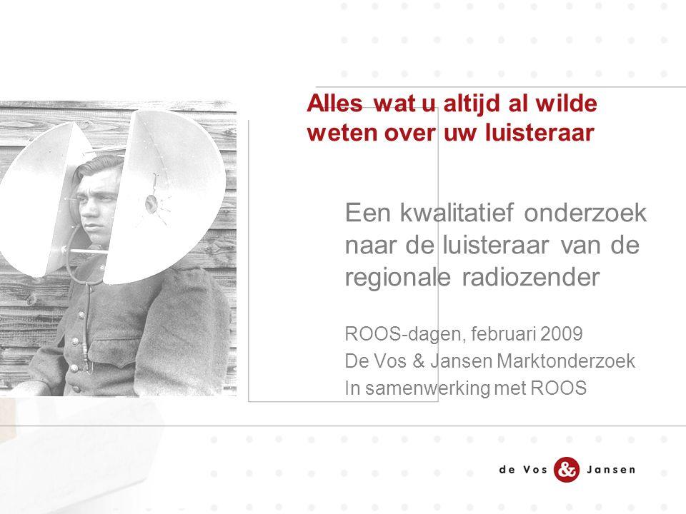 Een kwalitatief onderzoek naar de luisteraar van de regionale radiozender ROOS-dagen, februari 2009 De Vos & Jansen Marktonderzoek In samenwerking met ROOS Alles wat u altijd al wilde weten over uw luisteraar
