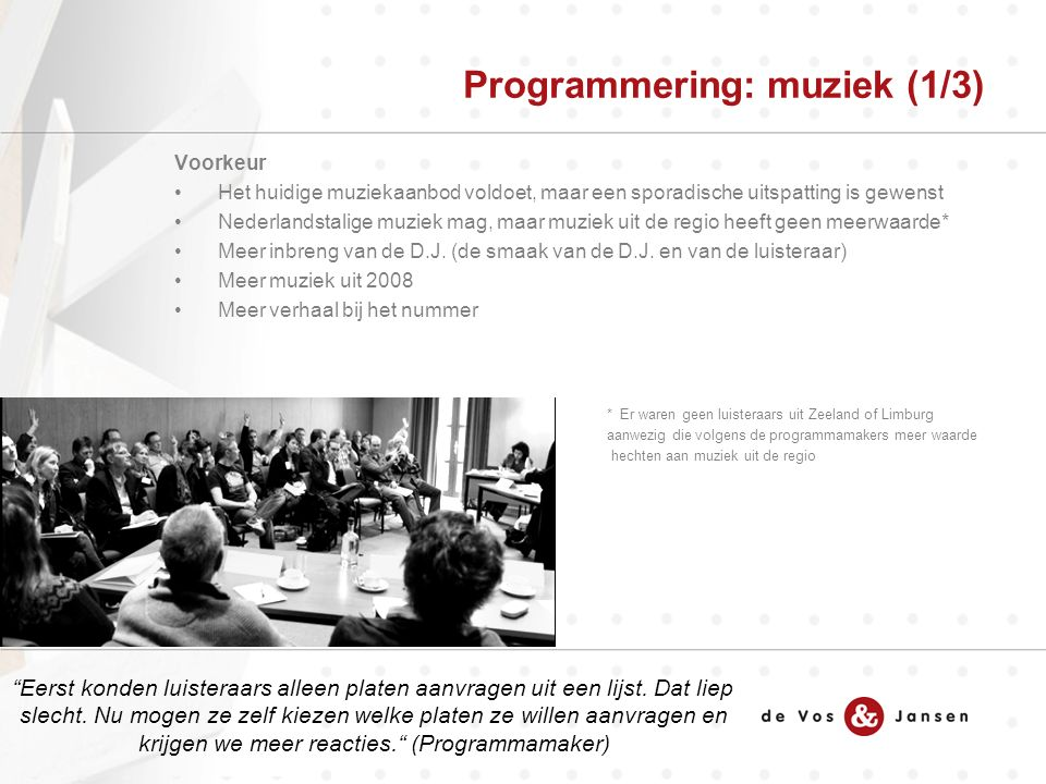 Voorkeur Het huidige muziekaanbod voldoet, maar een sporadische uitspatting is gewenst Nederlandstalige muziek mag, maar muziek uit de regio heeft geen meerwaarde* Meer inbreng van de D.J.