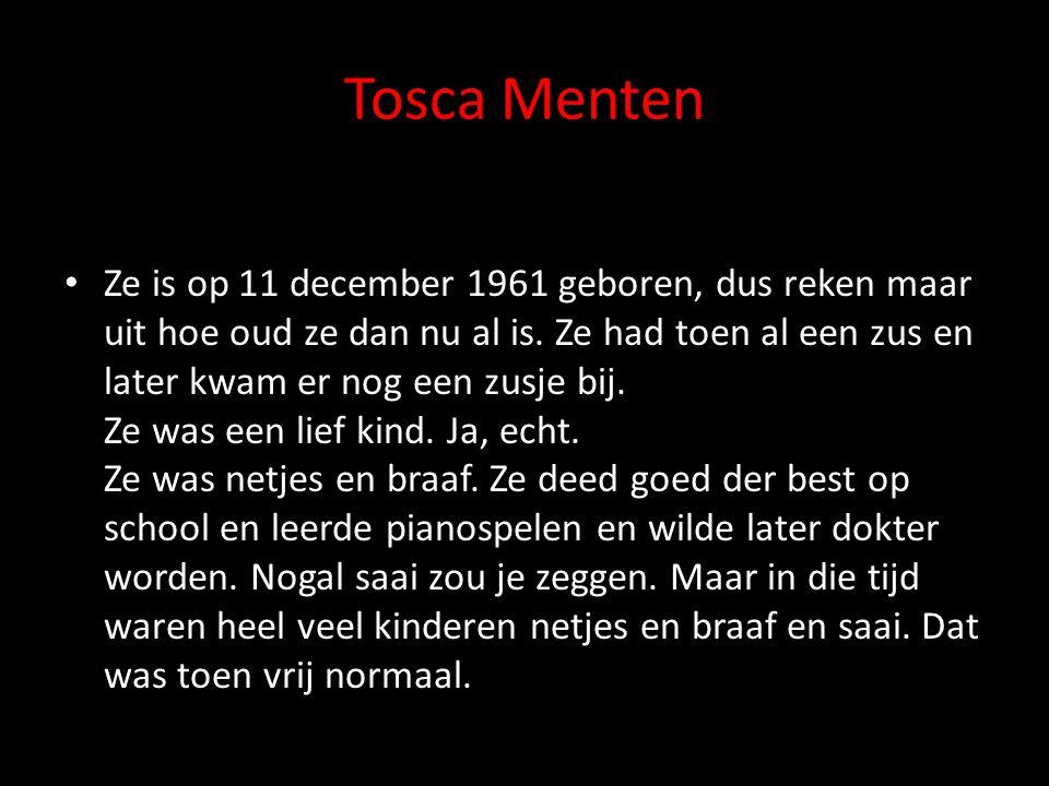Tosca Menten Ze is op 11 december 1961 geboren, dus reken maar uit hoe oud ze dan nu al is. Ze had toen al een zus en later kwam er nog een zusje bij.
