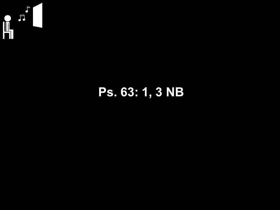 Ps. 63: 1, 3 NB