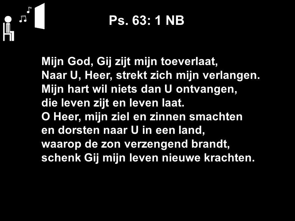 Ps. 63: 1 NB Mijn God, Gij zijt mijn toeverlaat, Naar U, Heer, strekt zich mijn verlangen.