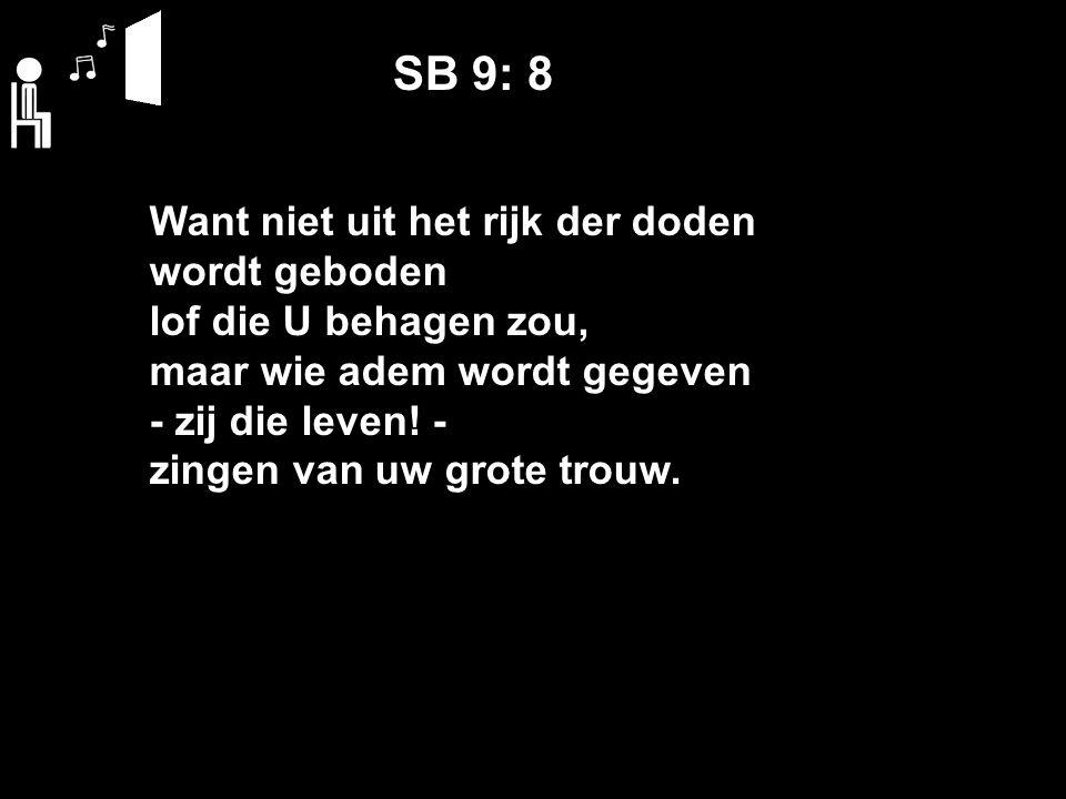 SB 9: 8 Want niet uit het rijk der doden wordt geboden lof die U behagen zou, maar wie adem wordt gegeven ‑ zij die leven.