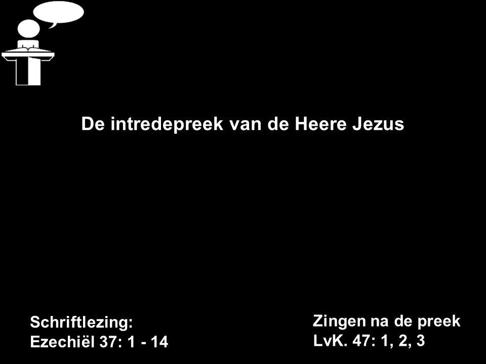 Schriftlezing: Ezechiël 37: 1 - 14 De intredepreek van de Heere Jezus Zingen na de preek LvK.