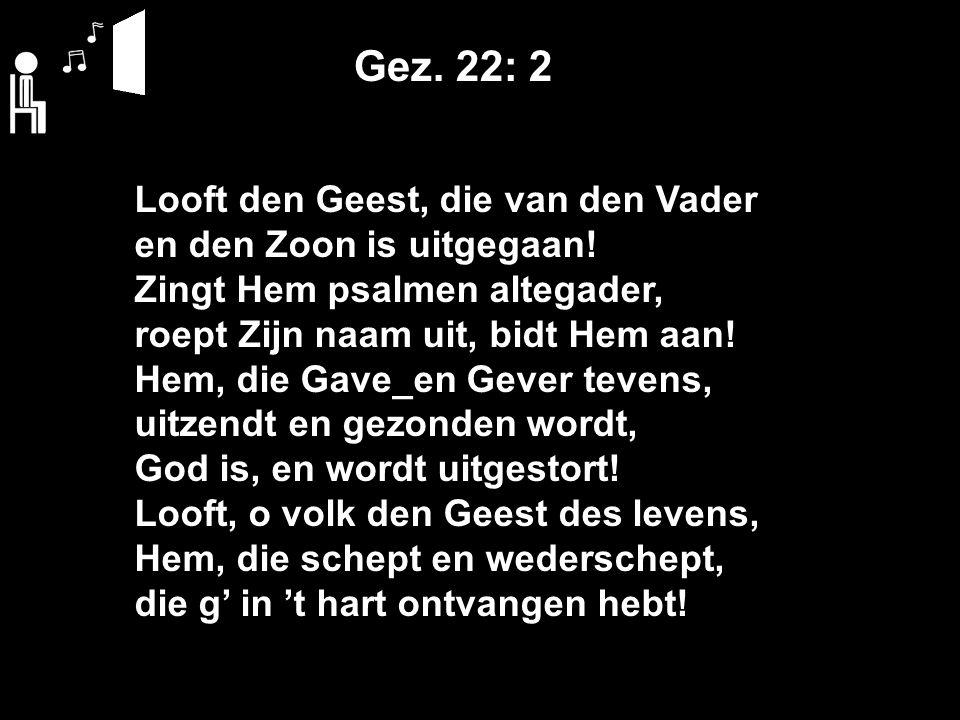Gez. 22: 2 Looft den Geest, die van den Vader en den Zoon is uitgegaan.