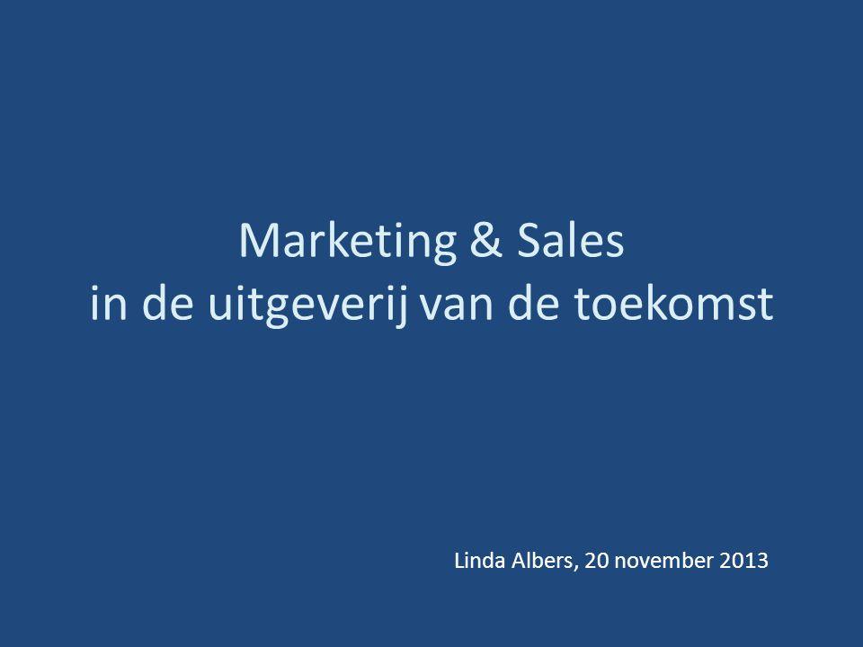 Marketing & Sales in de uitgeverij van de toekomst Linda Albers, 20 november 2013