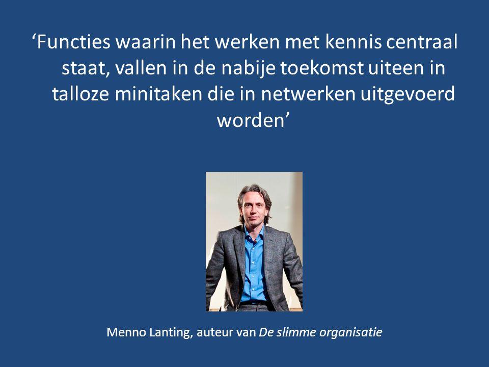 'Functies waarin het werken met kennis centraal staat, vallen in de nabije toekomst uiteen in talloze minitaken die in netwerken uitgevoerd worden' Menno Lanting, auteur van De slimme organisatie