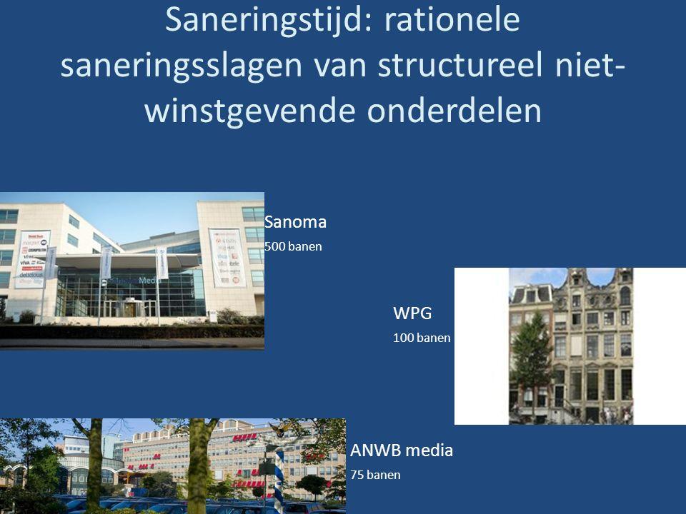 Saneringstijd: rationele saneringsslagen van structureel niet- winstgevende onderdelen Sanoma 500 banen WPG 100 banen ANWB media 75 banen